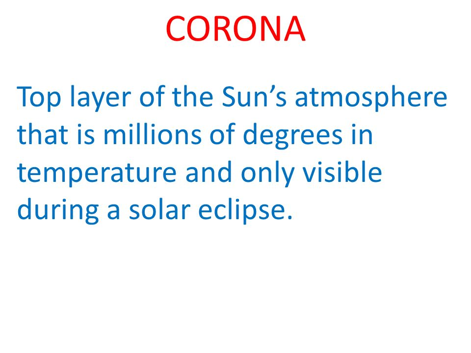 CORONA Top layer of the Suns atmosphere that is millions of degrees in temperature and only visible during a solar eclipse.