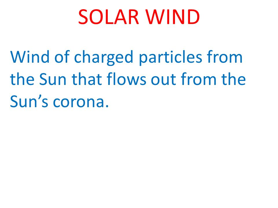 SOLAR WIND Wind of charged particles from the Sun that flows out from the Suns corona.
