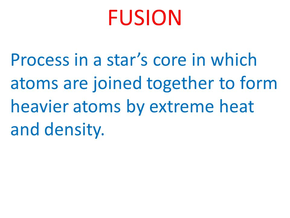 FUSION Process in a stars core in which atoms are joined together to form heavier atoms by extreme heat and density.