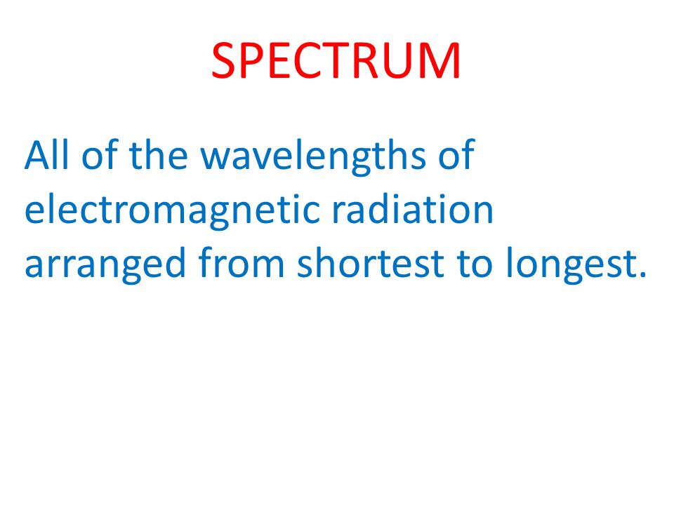 SPECTRUM All of the wavelengths of electromagnetic radiation arranged from shortest to longest.
