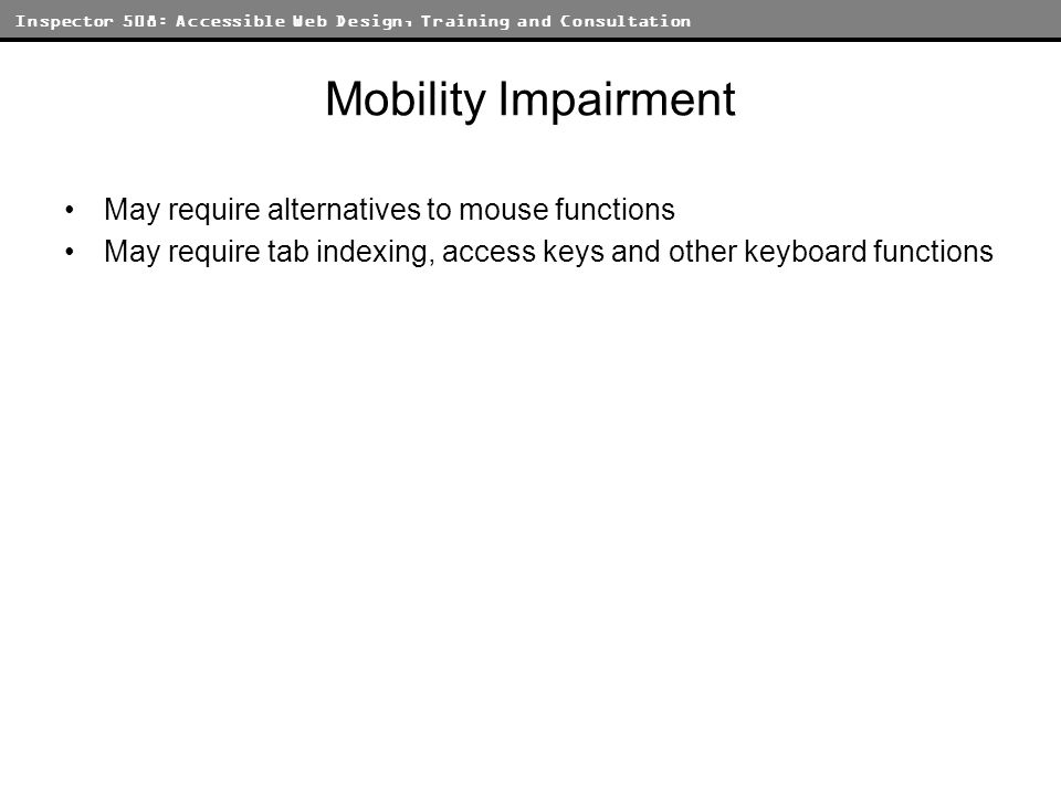 Inspector 508: Accessible Web Design, Training and Consultation Mobility Impairment May require alternatives to mouse functions May require tab indexing, access keys and other keyboard functions