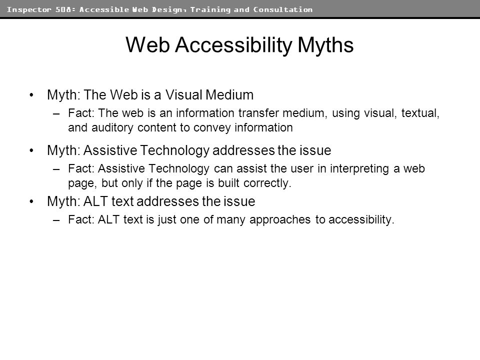 Inspector 508: Accessible Web Design, Training and Consultation Web Accessibility Myths Myth: The Web is a Visual Medium –Fact: The web is an information transfer medium, using visual, textual, and auditory content to convey information Myth: Assistive Technology addresses the issue –Fact: Assistive Technology can assist the user in interpreting a web page, but only if the page is built correctly.