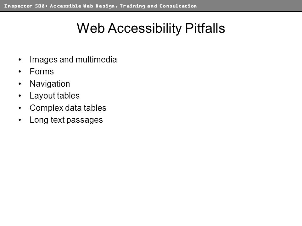 Inspector 508: Accessible Web Design, Training and Consultation Web Accessibility Pitfalls Images and multimedia Forms Navigation Layout tables Complex data tables Long text passages