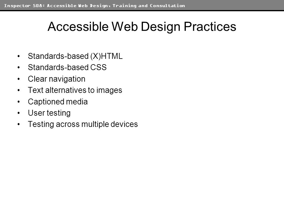 Inspector 508: Accessible Web Design, Training and Consultation Accessible Web Design Practices Standards-based (X)HTML Standards-based CSS Clear navigation Text alternatives to images Captioned media User testing Testing across multiple devices