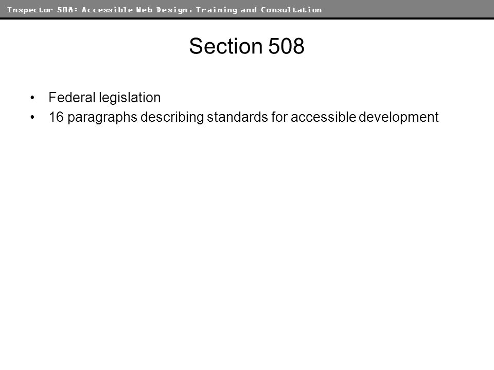 Inspector 508: Accessible Web Design, Training and Consultation Section 508 Federal legislation 16 paragraphs describing standards for accessible development