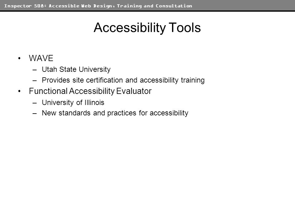 Inspector 508: Accessible Web Design, Training and Consultation Accessibility Tools WAVE –Utah State University –Provides site certification and accessibility training Functional Accessibility Evaluator –University of Illinois –New standards and practices for accessibility