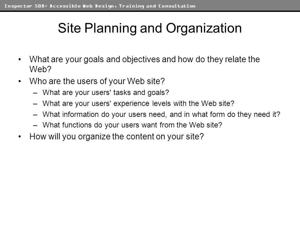Inspector 508: Accessible Web Design, Training and Consultation Site Planning and Organization What are your goals and objectives and how do they relate the Web.