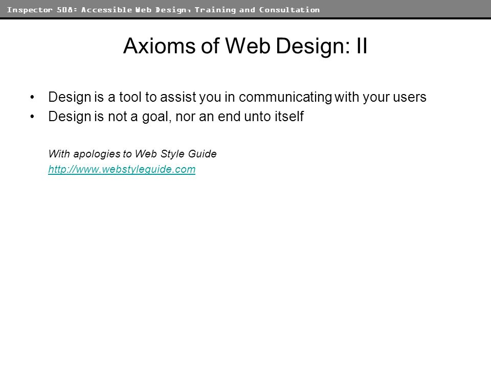 Inspector 508: Accessible Web Design, Training and Consultation Axioms of Web Design: II Design is a tool to assist you in communicating with your users Design is not a goal, nor an end unto itself With apologies to Web Style Guide