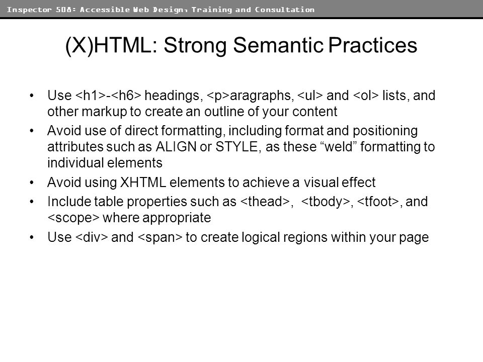 Inspector 508: Accessible Web Design, Training and Consultation (X)HTML: Strong Semantic Practices Use - headings, aragraphs, and lists, and other markup to create an outline of your content Avoid use of direct formatting, including format and positioning attributes such as ALIGN or STYLE, as these weld formatting to individual elements Avoid using XHTML elements to achieve a visual effect Include table properties such as,,, and where appropriate Use and to create logical regions within your page