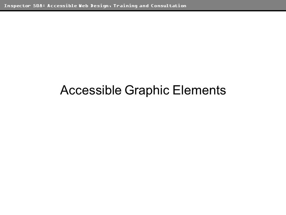 Inspector 508: Accessible Web Design, Training and Consultation Accessible Graphic Elements