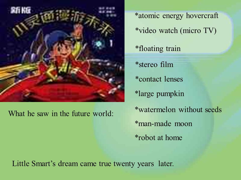 What he saw in the future world: *atomic energy hovercraft *video watch (micro TV) *floating train *stereo film *contact lenses *large pumpkin *watermelon without seeds *man-made moon *robot at home Little Smarts dream came true twenty years later.