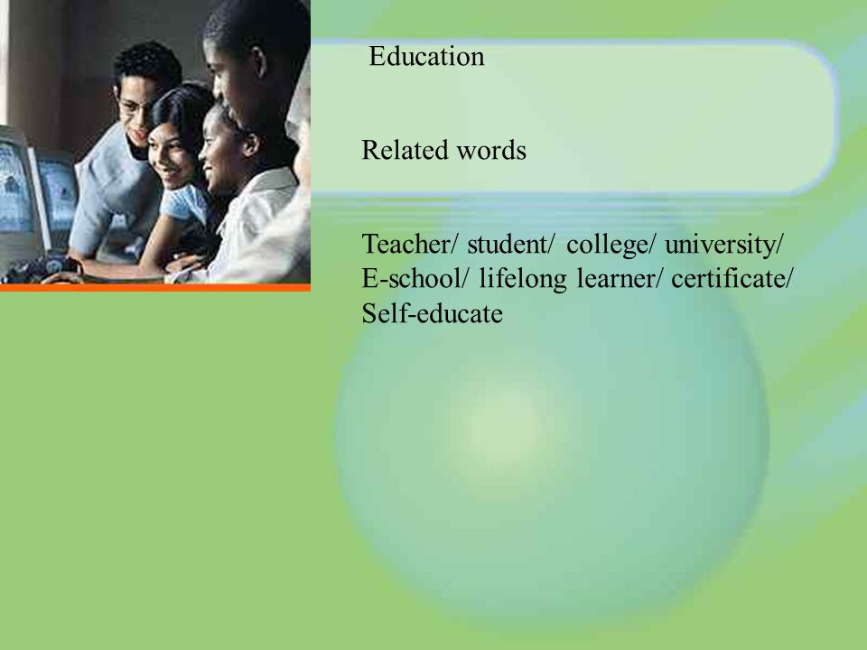 Education Related words Teacher/ student/ college/ university/ E-school/ lifelong learner/ certificate/ Self-educate