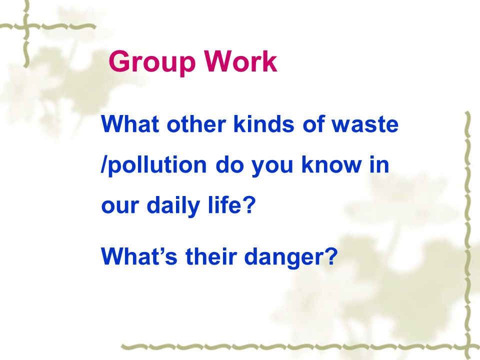 Group Work What other kinds of waste /pollution do you know in our daily life Whats their danger