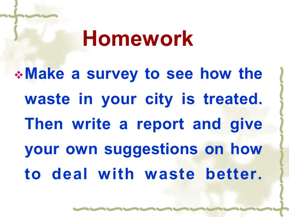 Homework Make a survey to see how the waste in your city is treated.