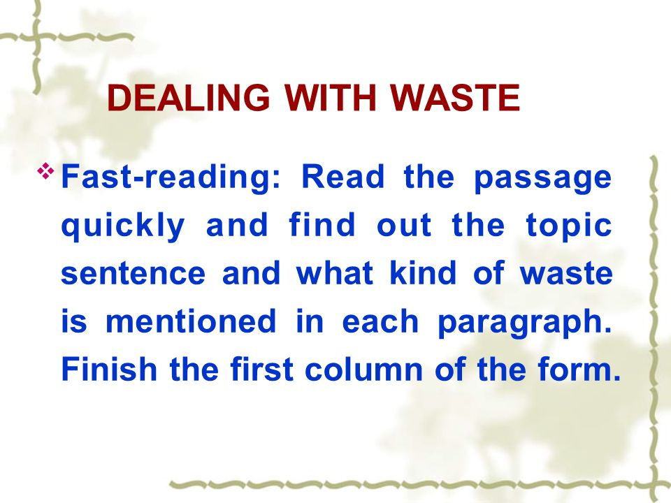 DEALING WITH WASTE Fast-reading: Read the passage quickly and find out the topic sentence and what kind of waste is mentioned in each paragraph.