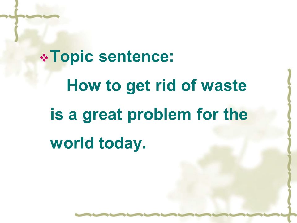 Topic sentence: How to get rid of waste is a great problem for the world today.