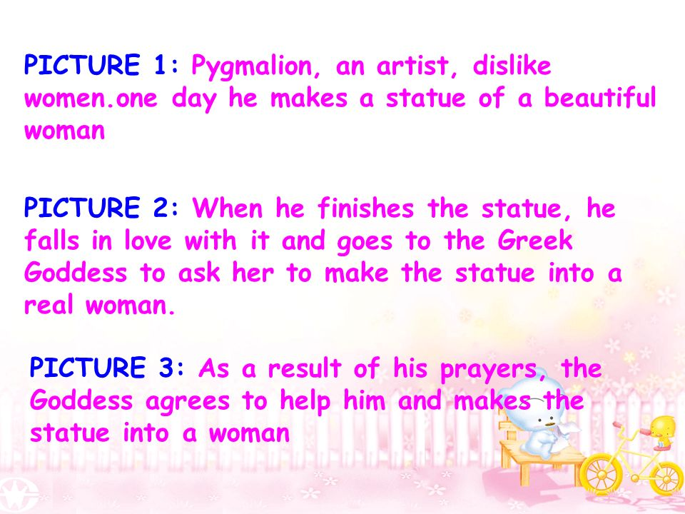PICTURE 1: Pygmalion, an artist, dislike women.one day he makes a statue of a beautiful woman PICTURE 2: When he finishes the statue, he falls in love with it and goes to the Greek Goddess to ask her to make the statue into a real woman.