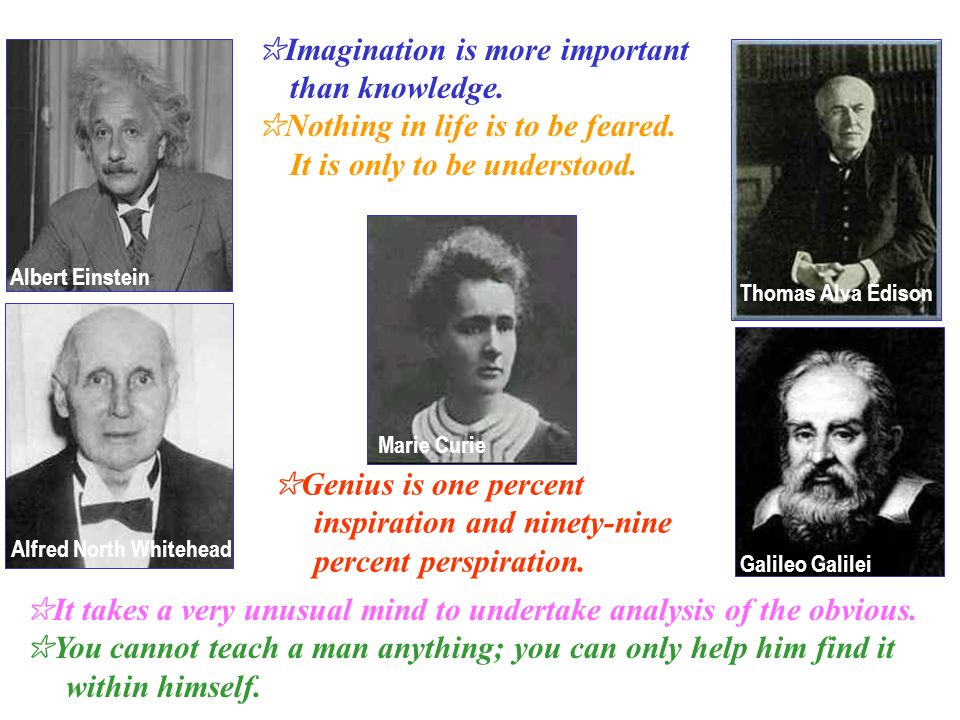 Albert Einstein Alfred North Whitehead Marie Curie Thomas Alva Edison Galileo Galilei Imagination is more important than knowledge.