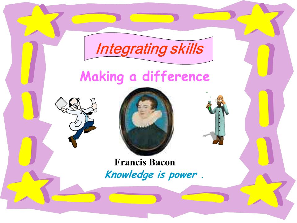 Making a difference Francis Bacon Knowledge is power. Integrating skills