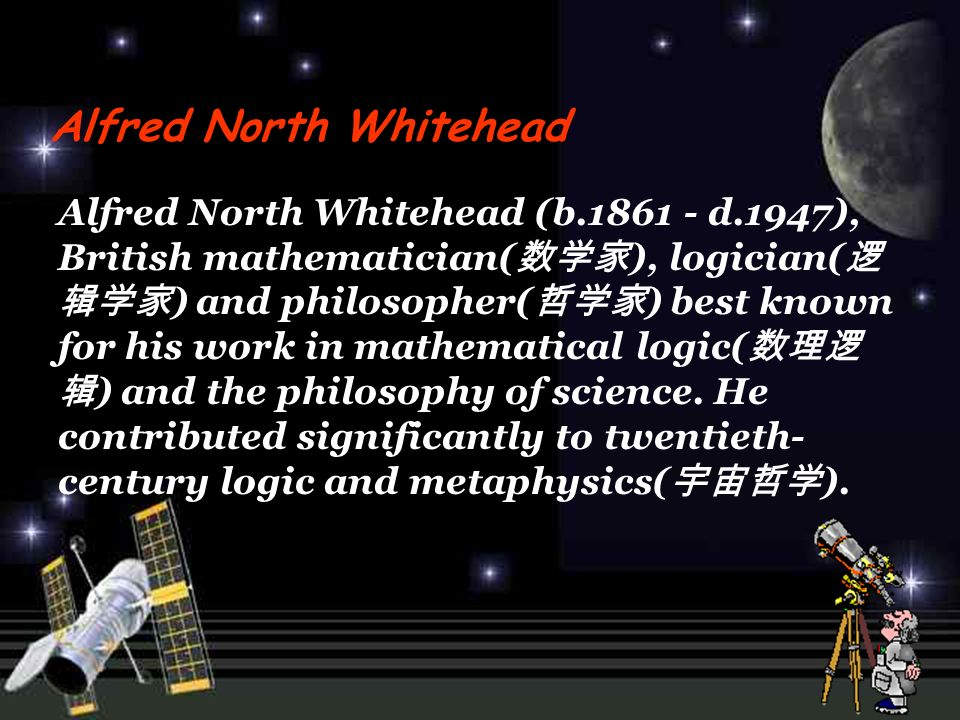 Alfred North Whitehead (b d.1947), British mathematician( ), logician( ) and philosopher( ) best known for his work in mathematical logic( ) and the philosophy of science.
