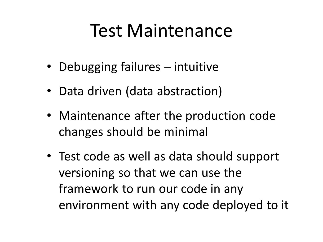 Test Maintenance Debugging failures – intuitive Data driven (data abstraction) Maintenance after the production code changes should be minimal Test code as well as data should support versioning so that we can use the framework to run our code in any environment with any code deployed to it