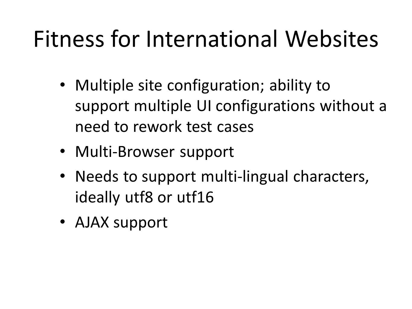 Fitness for International Websites Multiple site configuration; ability to support multiple UI configurations without a need to rework test cases Multi-Browser support Needs to support multi-lingual characters, ideally utf8 or utf16 AJAX support