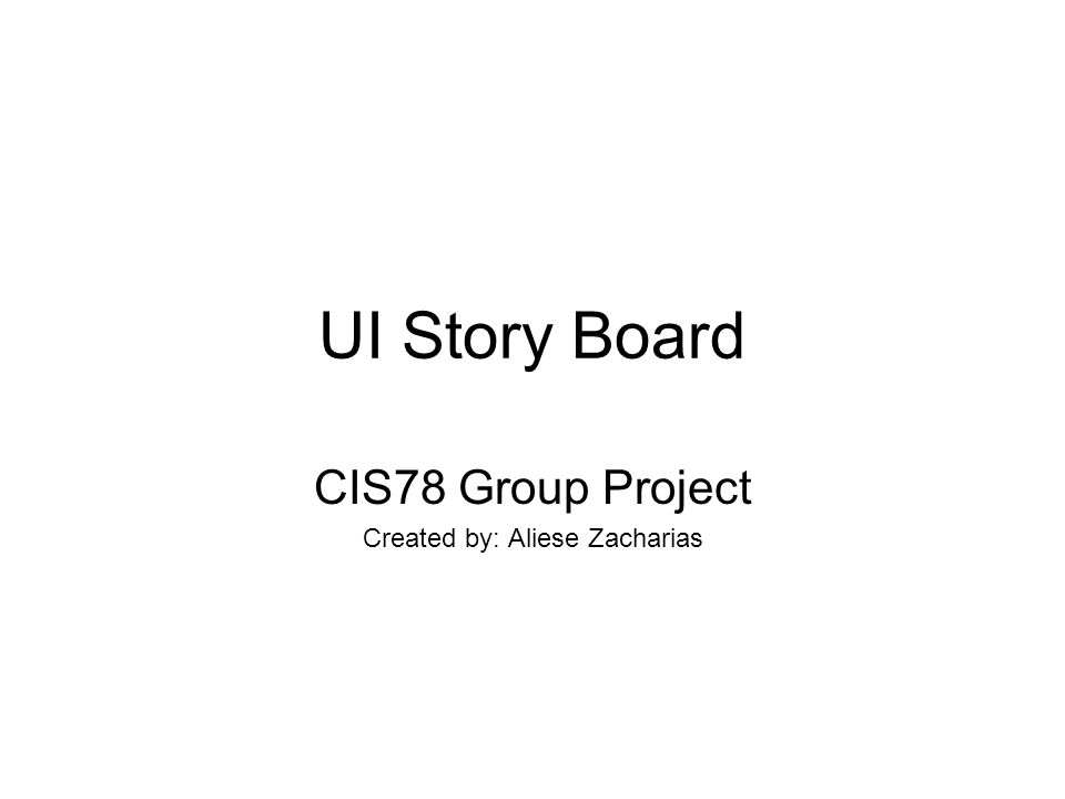 UI Story Board CIS78 Group Project Created by: Aliese Zacharias