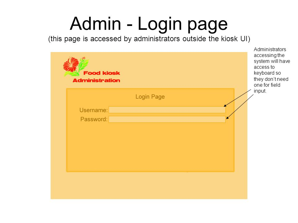 Admin - Login page (this page is accessed by administrators outside the kiosk UI) Administrators accessing the system will have access to keyboard so they dont need one for field input.