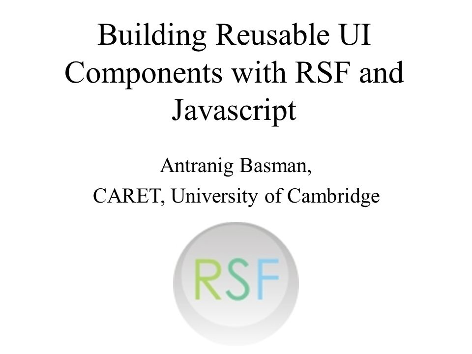 Building Reusable UI Components with RSF and Javascript Antranig Basman, CARET, University of Cambridge