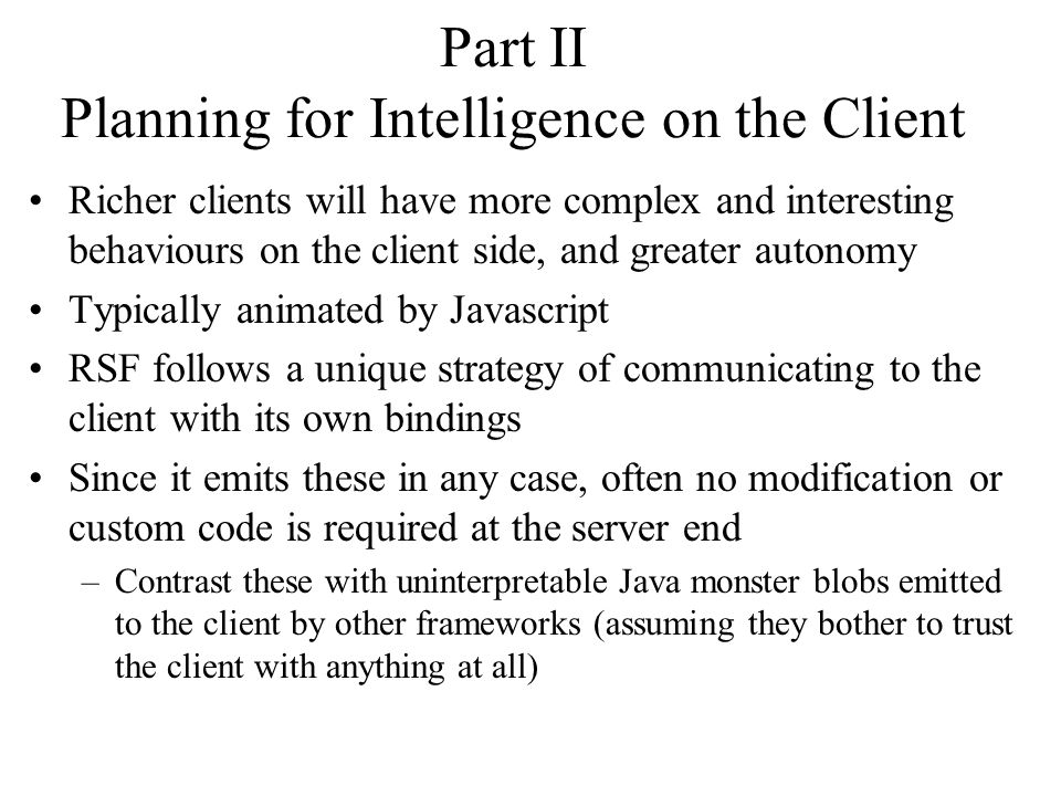 Part II Planning for Intelligence on the Client Richer clients will have more complex and interesting behaviours on the client side, and greater autonomy Typically animated by Javascript RSF follows a unique strategy of communicating to the client with its own bindings Since it emits these in any case, often no modification or custom code is required at the server end –Contrast these with uninterpretable Java monster blobs emitted to the client by other frameworks (assuming they bother to trust the client with anything at all)