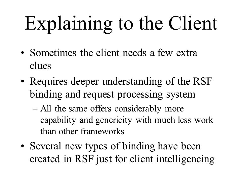 Explaining to the Client Sometimes the client needs a few extra clues Requires deeper understanding of the RSF binding and request processing system –All the same offers considerably more capability and genericity with much less work than other frameworks Several new types of binding have been created in RSF just for client intelligencing
