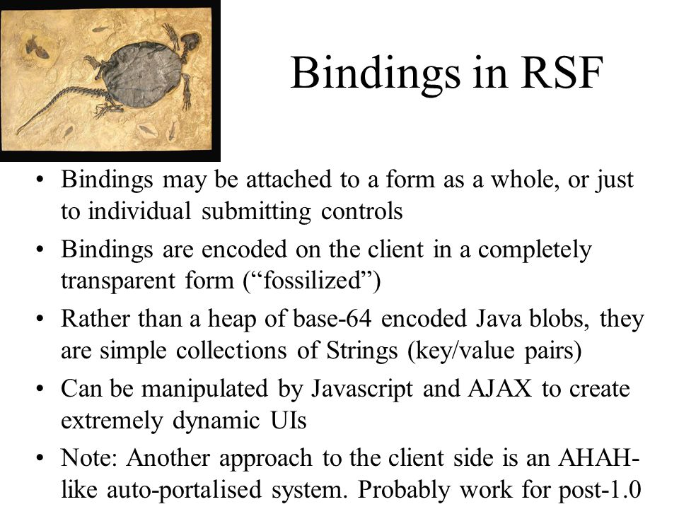 Bindings in RSF Bindings may be attached to a form as a whole, or just to individual submitting controls Bindings are encoded on the client in a completely transparent form (fossilized) Rather than a heap of base-64 encoded Java blobs, they are simple collections of Strings (key/value pairs) Can be manipulated by Javascript and AJAX to create extremely dynamic UIs Note: Another approach to the client side is an AHAH- like auto-portalised system.
