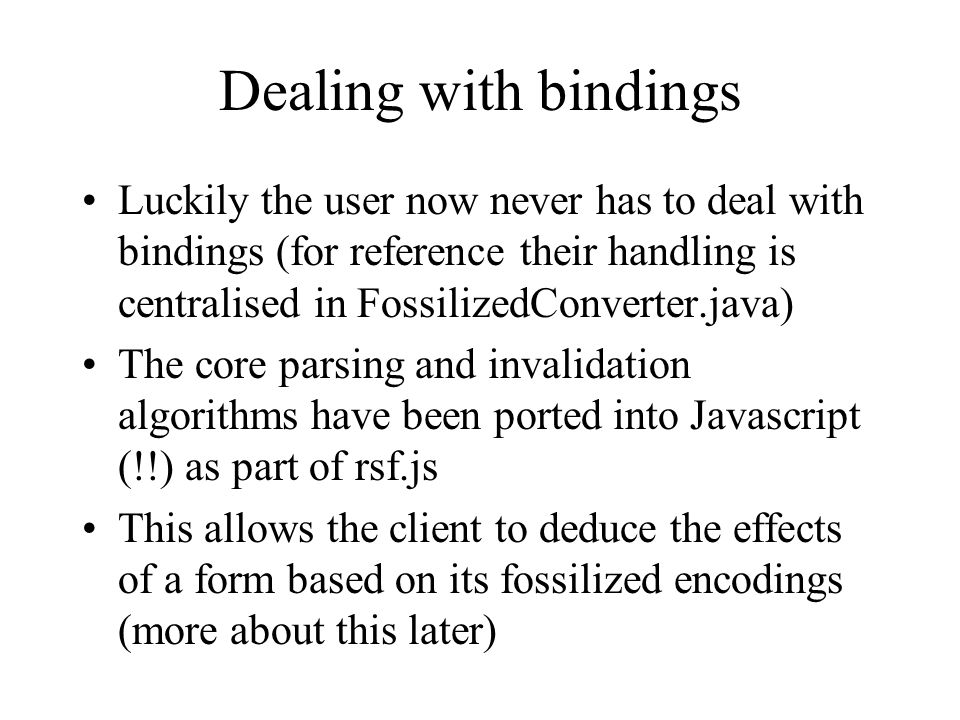 Dealing with bindings Luckily the user now never has to deal with bindings (for reference their handling is centralised in FossilizedConverter.java) The core parsing and invalidation algorithms have been ported into Javascript (!!) as part of rsf.js This allows the client to deduce the effects of a form based on its fossilized encodings (more about this later)