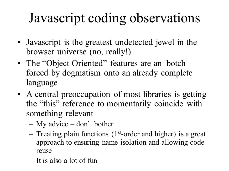 Javascript coding observations Javascript is the greatest undetected jewel in the browser universe (no, really!) The Object-Oriented features are an botch forced by dogmatism onto an already complete language A central preoccupation of most libraries is getting the this reference to momentarily coincide with something relevant –My advice – dont bother –Treating plain functions (1 st -order and higher) is a great approach to ensuring name isolation and allowing code reuse –It is also a lot of fun
