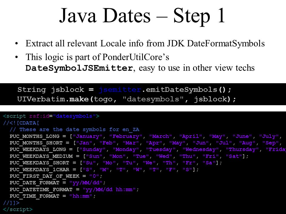 Java Dates – Step 1 Extract all relevant Locale info from JDK DateFormatSymbols This logic is part of PonderUtilCores DateSymbolJSEmitter, easy to use in other view techs String jsblock = jsemitter.emitDateSymbols(); UIVerbatim.make(togo, datesymbols , jsblock); //<![CDATA[ // These are the date symbols for en_ZA PUC_MONTHS_LONG = [ January , February , March , April , May , June , July , August , September , October , November , December ]; PUC_MONTHS_SHORT = [ Jan , Feb , Mar , Apr , May , Jun , Jul , Aug , Sep , Oct , Nov , Dec ]; PUC_WEEKDAYS_LONG = [ Sunday , Monday , Tuesday , Wednesday , Thursday , Friday , Saturday ]; PUC_WEEKDAYS_MEDIUM = [ Sun , Mon , Tue , Wed , Thu , Fri , Sat ]; PUC_WEEKDAYS_SHORT = [ Su , Mo , Tu , We , Th , Fr , Sa ]; PUC_WEEKDAYS_1CHAR = [ S , M , T , W , T , F , S ]; PUC_FIRST_DAY_OF_WEEK = 0 ; PUC_DATE_FORMAT = yy/MM/dd ; PUC_DATETIME_FORMAT = yy/MM/dd hh:mm ; PUC_TIME_FORMAT = hh:mm ; //]]>