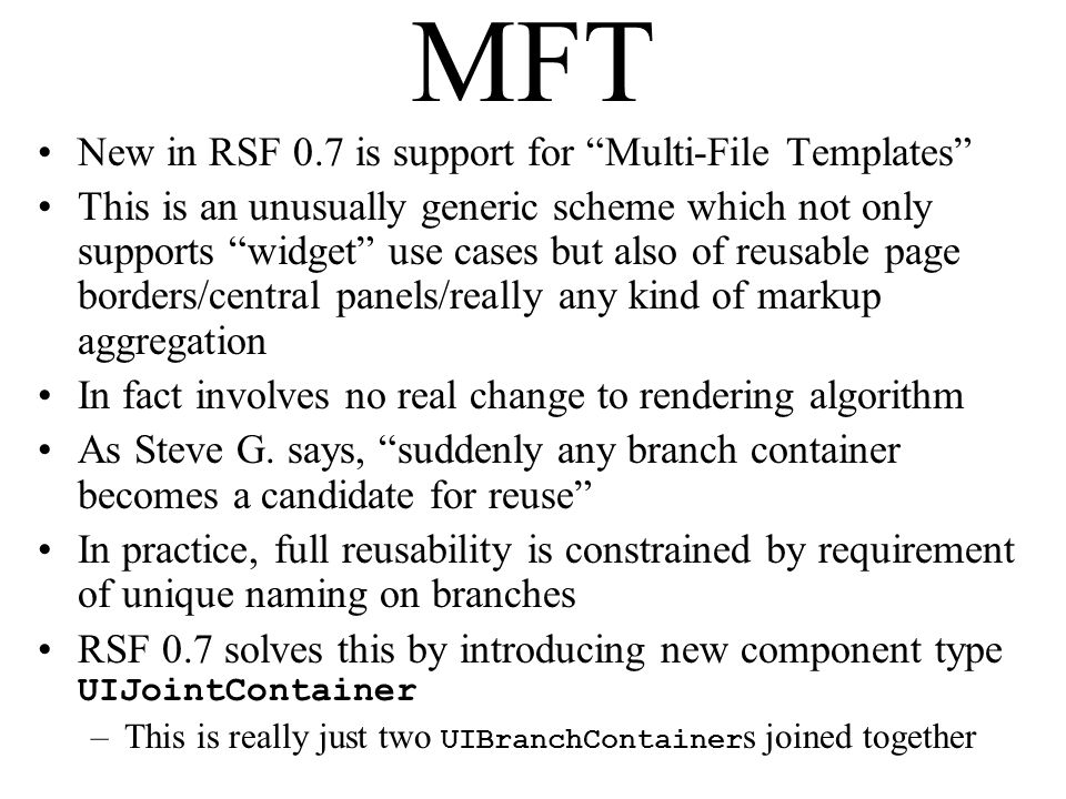 MFT New in RSF 0.7 is support for Multi-File Templates This is an unusually generic scheme which not only supports widget use cases but also of reusable page borders/central panels/really any kind of markup aggregation In fact involves no real change to rendering algorithm As Steve G.