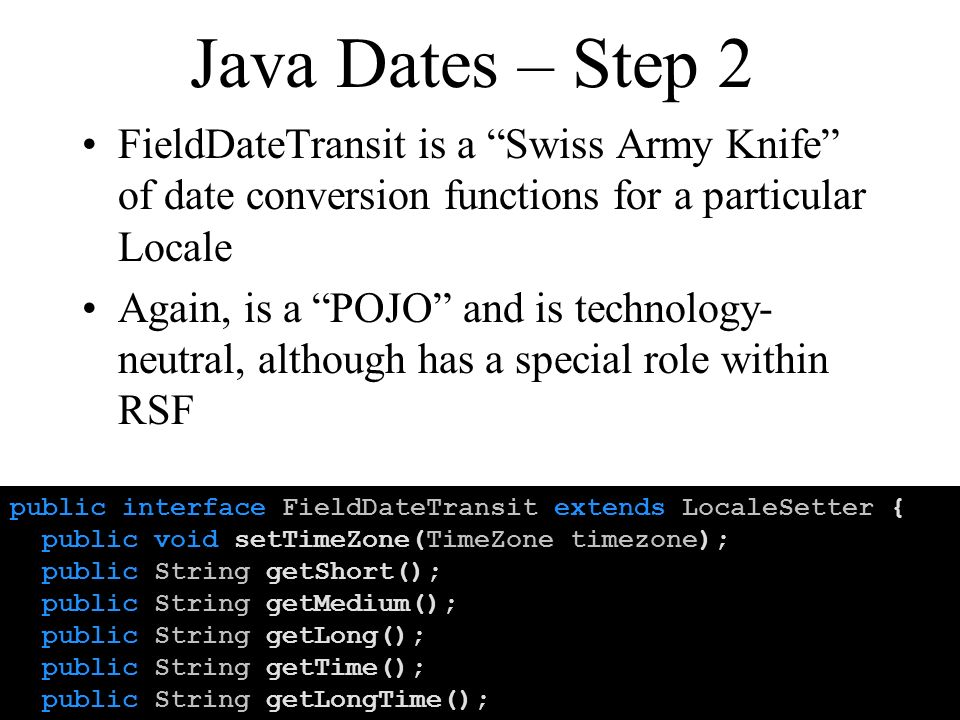 Java Dates – Step 2 FieldDateTransit is a Swiss Army Knife of date conversion functions for a particular Locale Again, is a POJO and is technology- neutral, although has a special role within RSF public interface FieldDateTransit extends LocaleSetter { public void setTimeZone(TimeZone timezone); public String getShort(); public String getMedium(); public String getLong(); public String getTime(); public String getLongTime();