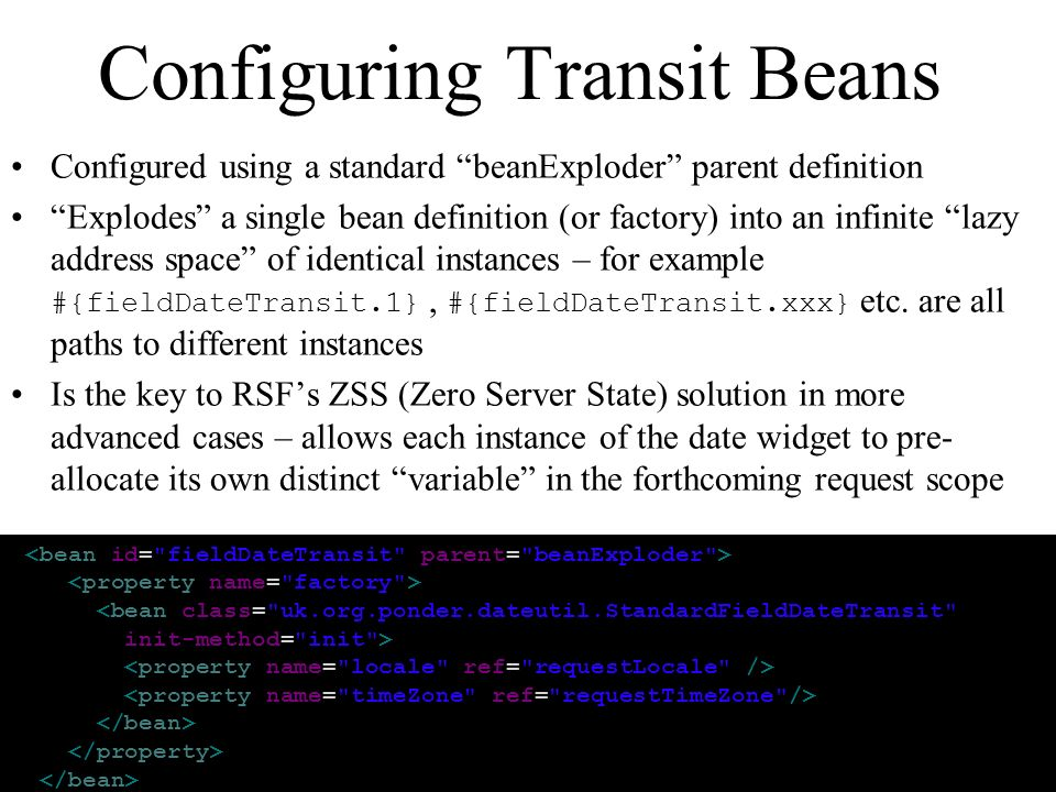 Configuring Transit Beans Configured using a standard beanExploder parent definition Explodes a single bean definition (or factory) into an infinite lazy address space of identical instances – for example #{fieldDateTransit.1}, #{fieldDateTransit.xxx} etc.