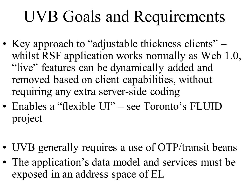 UVB Goals and Requirements Key approach to adjustable thickness clients – whilst RSF application works normally as Web 1.0, live features can be dynamically added and removed based on client capabilities, without requiring any extra server-side coding Enables a flexible UI – see Torontos FLUID project UVB generally requires a use of OTP/transit beans The applications data model and services must be exposed in an address space of EL