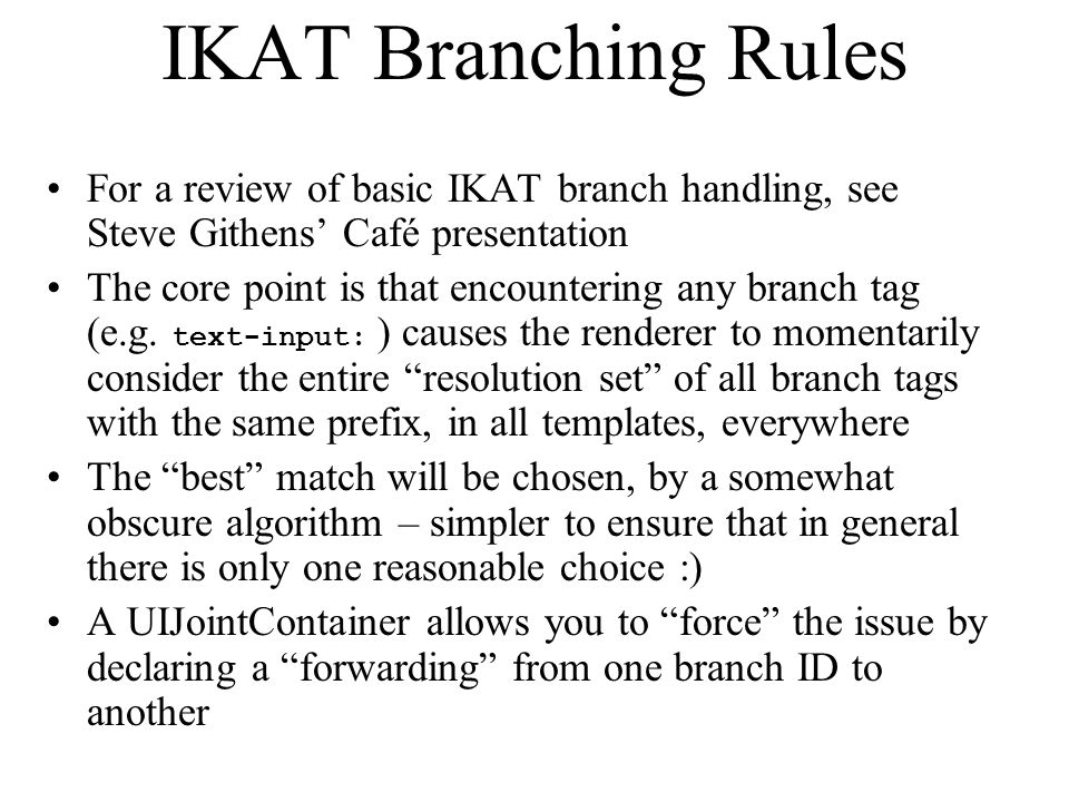 IKAT Branching Rules For a review of basic IKAT branch handling, see Steve Githens Café presentation The core point is that encountering any branch tag (e.g.