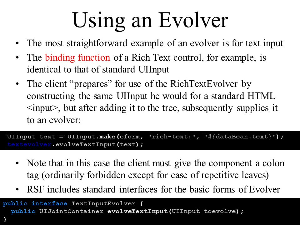 Using an Evolver The most straightforward example of an evolver is for text input The binding function of a Rich Text control, for example, is identical to that of standard UIInput The client prepares for use of the RichTextEvolver by constructing the same UIInput he would for a standard HTML, but after adding it to the tree, subsequently supplies it to an evolver: Note that in this case the client must give the component a colon tag (ordinarily forbidden except for case of repetitive leaves) RSF includes standard interfaces for the basic forms of Evolver UIInput text = UIInput.make(cform, rich-text: , #{dataBean.text} ); textevolver.evolveTextInput(text); public interface TextInputEvolver { public UIJointContainer evolveTextInput(UIInput toevolve); }