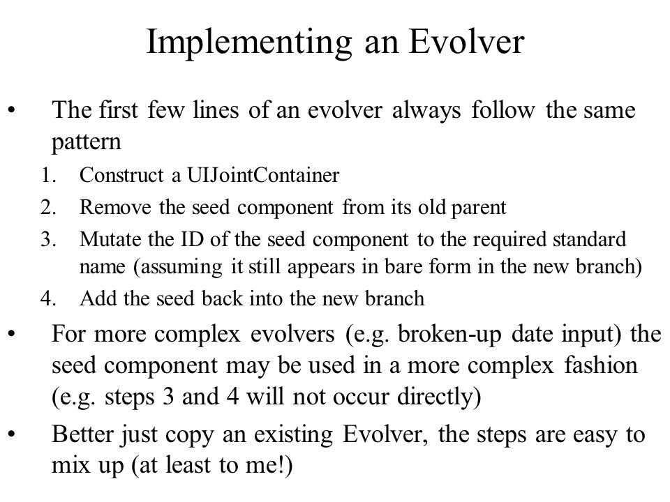 Implementing an Evolver The first few lines of an evolver always follow the same pattern 1.Construct a UIJointContainer 2.Remove the seed component from its old parent 3.Mutate the ID of the seed component to the required standard name (assuming it still appears in bare form in the new branch) 4.Add the seed back into the new branch For more complex evolvers (e.g.