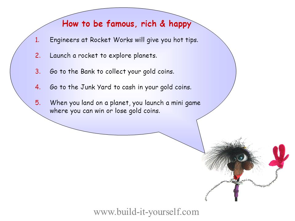 How to be famous, rich & happy You will be exploring the universe in search of treasures, knowledge and games.
