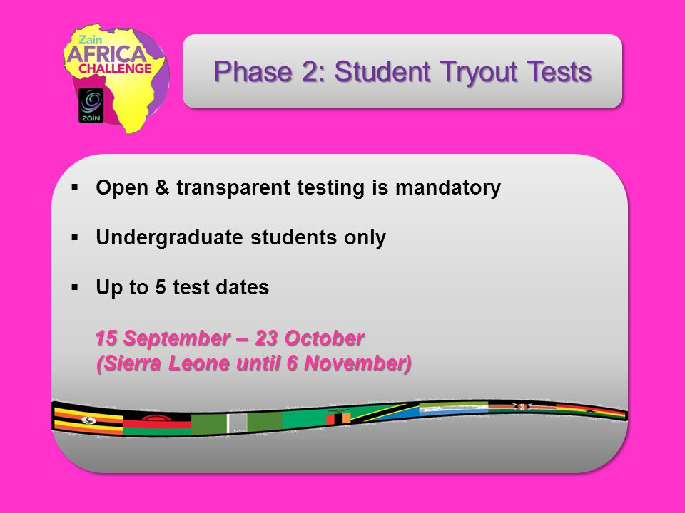 Phase 2: Student Tryout Tests Open & transparent testing is mandatory Undergraduate students only Up to 5 test dates 15 September – 23 October (Sierra Leone until 6 November)