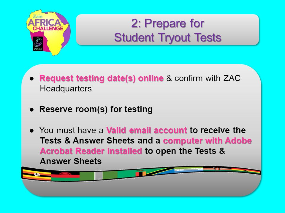 Request testing date(s) online Request testing date(s) online & confirm with ZAC Headquarters Reserve room(s) for testing Valid email account computer with Adobe Acrobat Reader installed You must have a Valid email account to receive the Tests & Answer Sheets and a computer with Adobe Acrobat Reader installed to open the Tests & Answer Sheets 2: Prepare for Student Tryout Tests