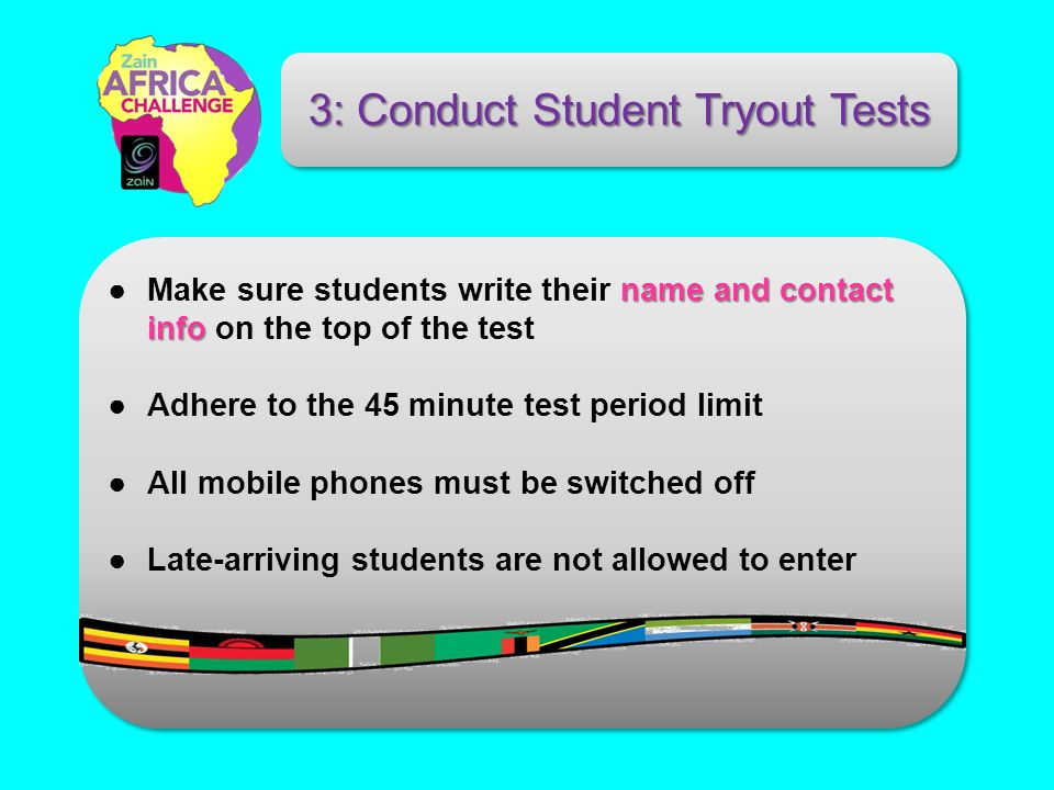 name and contact infoMake sure students write their name and contact info on the top of the test Adhere to the 45 minute test period limit All mobile phones must be switched off Late-arriving students are not allowed to enter 3: Conduct Student Tryout Tests