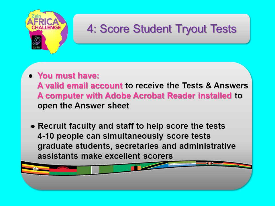 You must have: A valid email account A computer with Adobe Acrobat Reader installed A valid email account to receive the Tests & Answers A computer with Adobe Acrobat Reader installed to open the Answer sheet Recruit faculty and staff to help score the tests 4-10 people can simultaneously score tests graduate students, secretaries and administrative assistants make excellent scorers 4: Score Student Tryout Tests