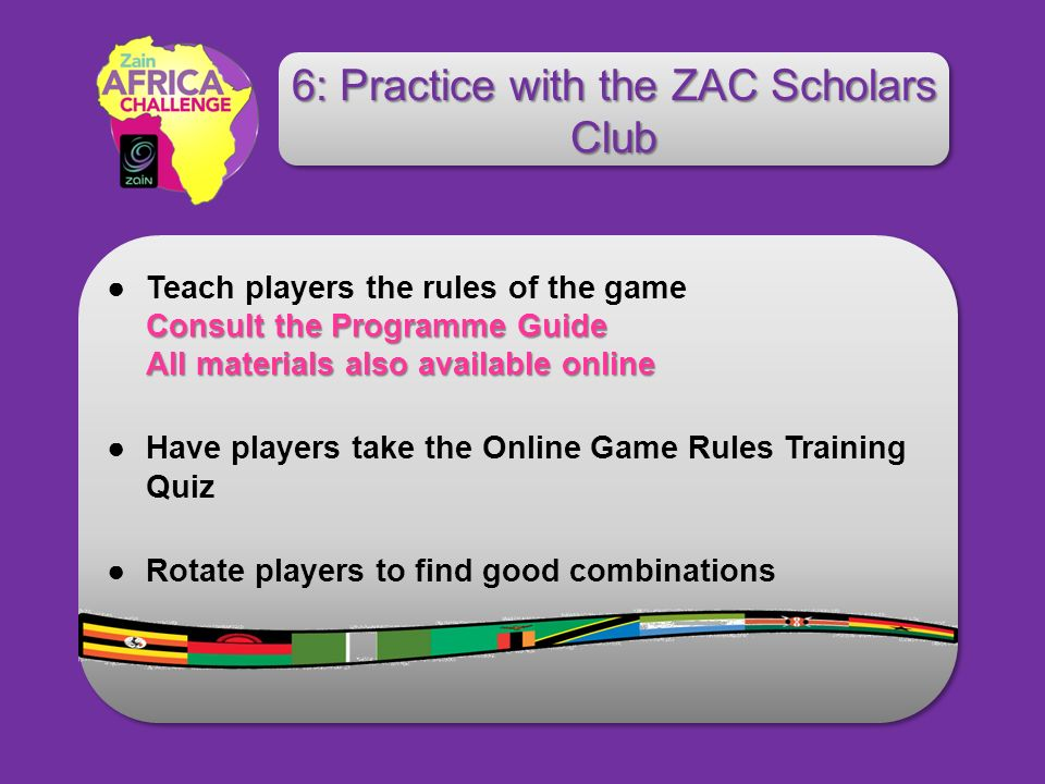 Consult the Programme Guide All materials also available onlineTeach players the rules of the game Consult the Programme Guide All materials also available online Have players take the Online Game Rules Training Quiz Rotate players to find good combinations 6: Practice with the ZAC Scholars Club