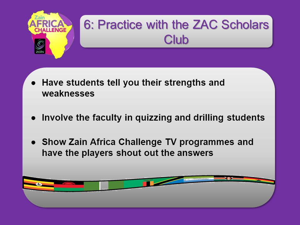 Have students tell you their strengths and weaknesses Involve the faculty in quizzing and drilling students Show Zain Africa Challenge TV programmes and have the players shout out the answers 6: Practice with the ZAC Scholars Club