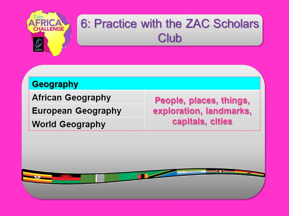Geography African Geography People, places, things, exploration, landmarks, capitals, cities European Geography World Geography 6: Practice with the ZAC Scholars Club